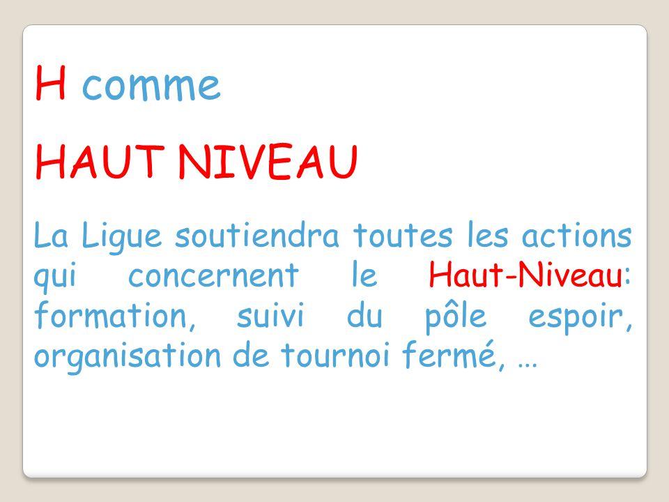 H comme HAUT NIVEAU La Ligue soutiendra toutes les actions qui concernent le Haut-Niveau: formation, suivi du pôle espoir, organisation de tournoi fermé, …