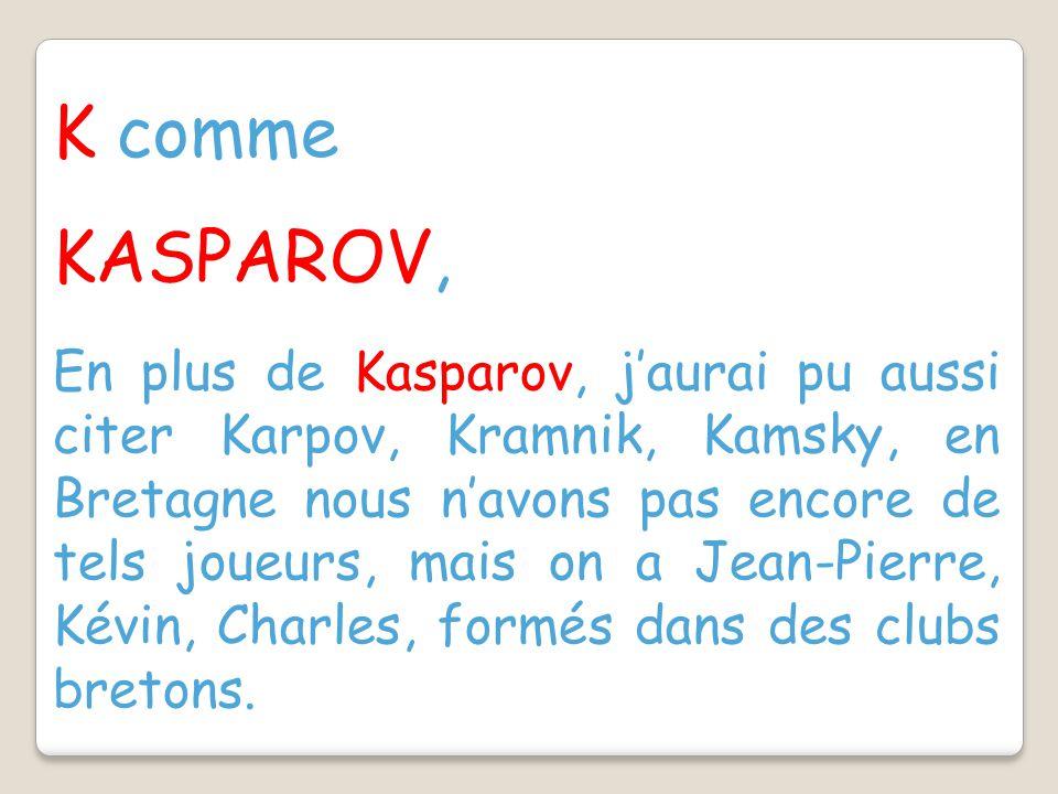K comme KASPAROV, En plus de Kasparov, j'aurai pu aussi citer Karpov, Kramnik, Kamsky, en Bretagne nous n'avons pas encore de tels joueurs, mais on a Jean-Pierre, Kévin, Charles, formés dans des clubs bretons.