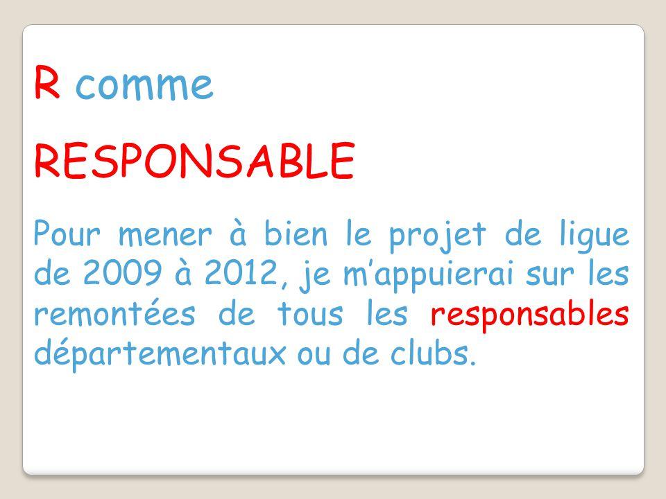 R comme RESPONSABLE Pour mener à bien le projet de ligue de 2009 à 2012, je m'appuierai sur les remontées de tous les responsables départementaux ou de clubs.