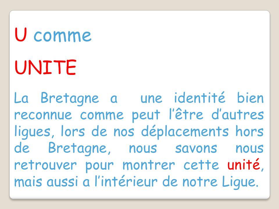 U comme UNITE La Bretagne a une identité bien reconnue comme peut l'être d'autres ligues, lors de nos déplacements hors de Bretagne, nous savons nous retrouver pour montrer cette unité, mais aussi a l'intérieur de notre Ligue.