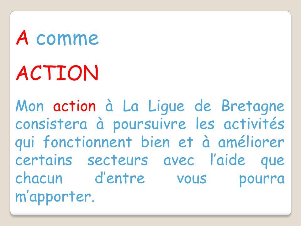 A comme ACTION Mon action à La Ligue de Bretagne consistera à poursuivre les activités qui fonctionnent bien et à améliorer certains secteurs avec l'aide que chacun d'entre vous pourra m'apporter.