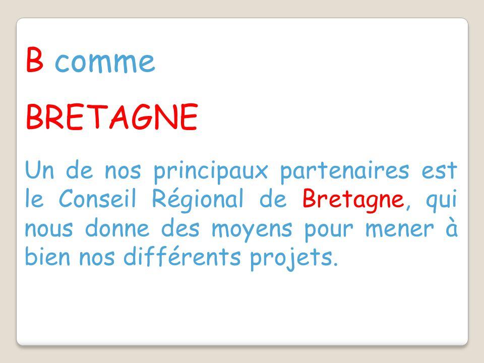 B comme BRETAGNE Un de nos principaux partenaires est le Conseil Régional de Bretagne, qui nous donne des moyens pour mener à bien nos différents projets.