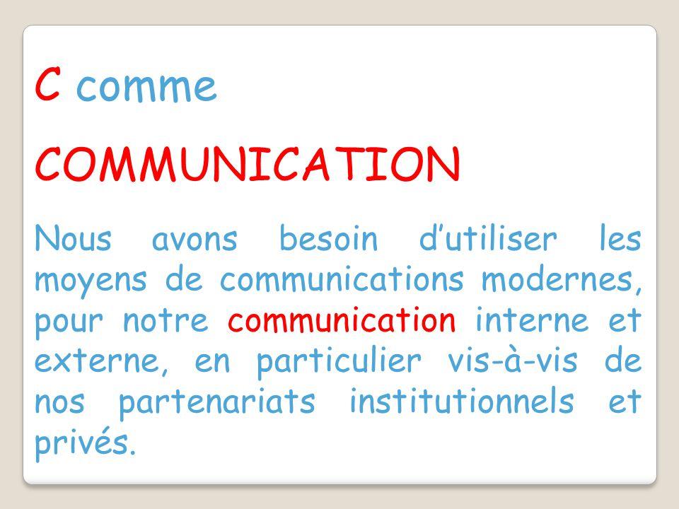 C comme COMMUNICATION Nous avons besoin d'utiliser les moyens de communications modernes, pour notre communication interne et externe, en particulier vis-à-vis de nos partenariats institutionnels et privés.