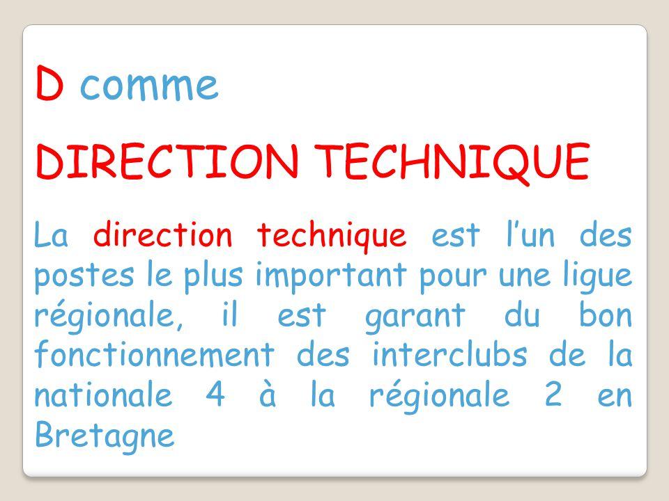 D comme DIRECTION TECHNIQUE La direction technique est l'un des postes le plus important pour une ligue régionale, il est garant du bon fonctionnement des interclubs de la nationale 4 à la régionale 2 en Bretagne