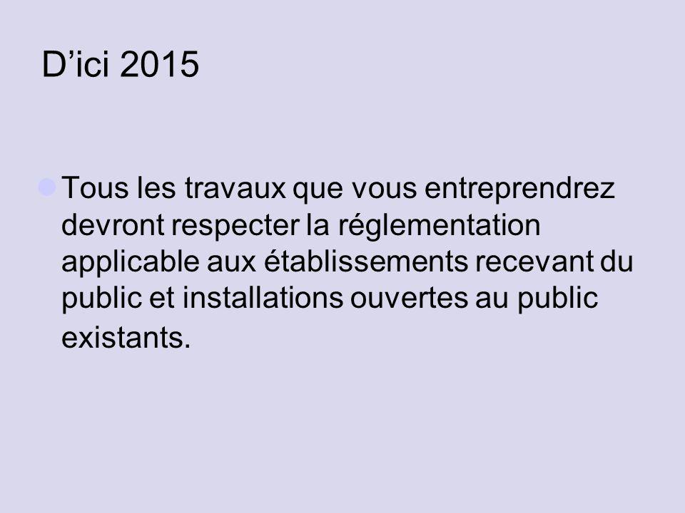 D'ici 2015 Tous les travaux que vous entreprendrez devront respecter la réglementation applicable aux établissements recevant du public et installatio
