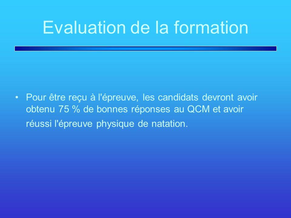 Evaluation de la formation Pour être reçu à l épreuve, les candidats devront avoir obtenu 75 % de bonnes réponses au QCM et avoir réussi l épreuve physique de natation.