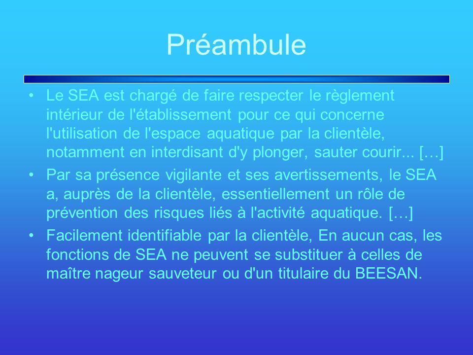 Préambule Le SEA est chargé de faire respecter le règlement intérieur de l établissement pour ce qui concerne l utilisation de l espace aquatique par la clientèle, notamment en interdisant d y plonger, sauter courir...
