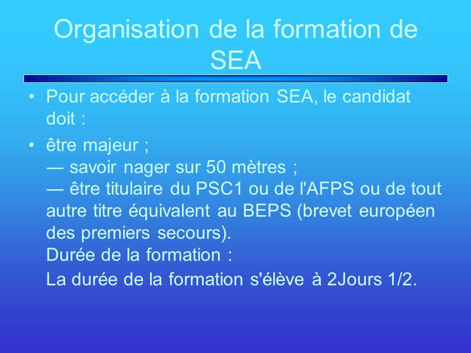 Organisation de la formation de SEA Pour accéder à la formation SEA, le candidat doit : être majeur ; ― savoir nager sur 50 mètres ; ― être titulaire du PSC1 ou de l AFPS ou de tout autre titre équivalent au BEPS (brevet européen des premiers secours).