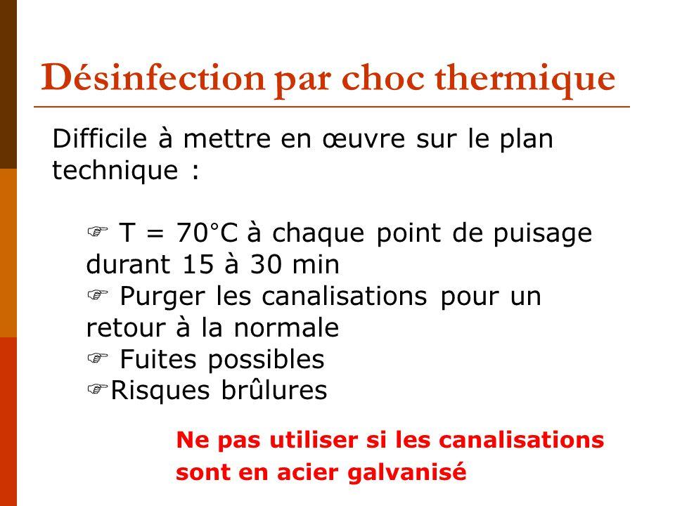 Désinfection par choc thermique Difficile à mettre en œuvre sur le plan technique :  T = 70°C à chaque point de puisage durant 15 à 30 min  Purger les canalisations pour un retour à la normale  Fuites possibles  Risques brûlures Ne pas utiliser si les canalisations sont en acier galvanisé