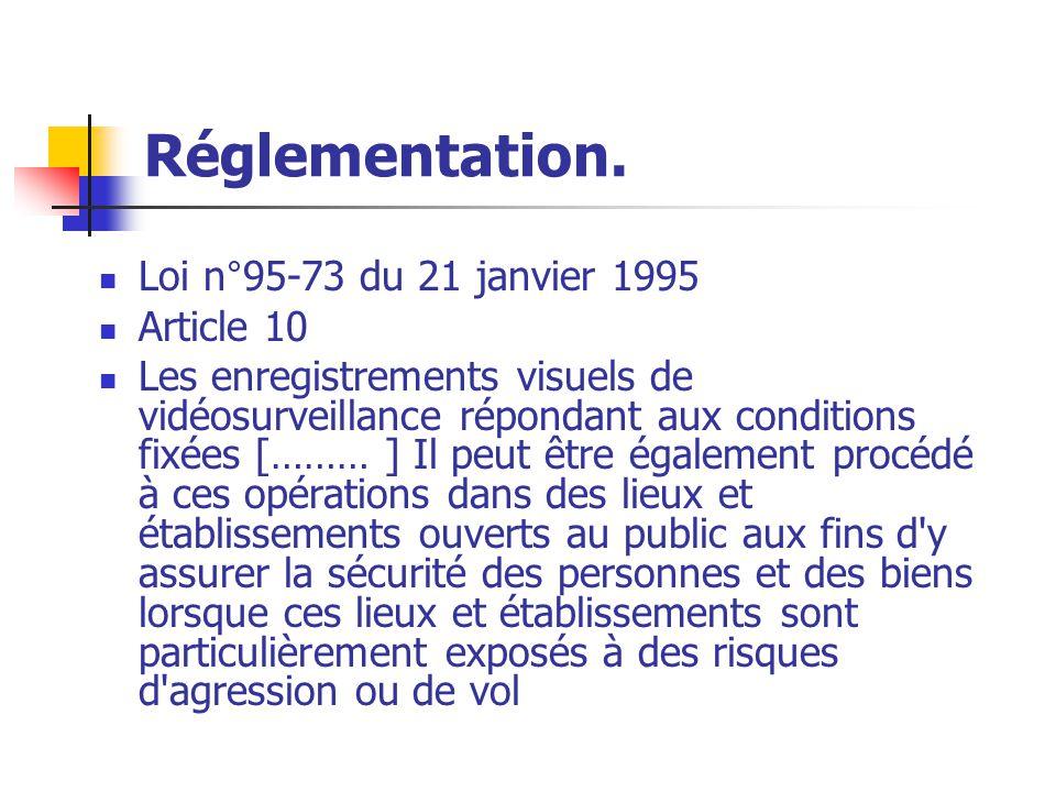 Réglementation. Loi n°95-73 du 21 janvier 1995 Article 10 Les enregistrements visuels de vidéosurveillance répondant aux conditions fixées [……… ] Il p