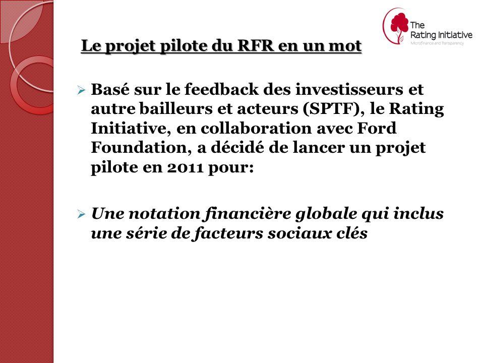 Le projet pilote du RFR en un mot  Basé sur le feedback des investisseurs et autre bailleurs et acteurs (SPTF), le Rating Initiative, en collaboration avec Ford Foundation, a décidé de lancer un projet pilote en 2011 pour:  Une notation financière globale qui inclus une série de facteurs sociaux clés