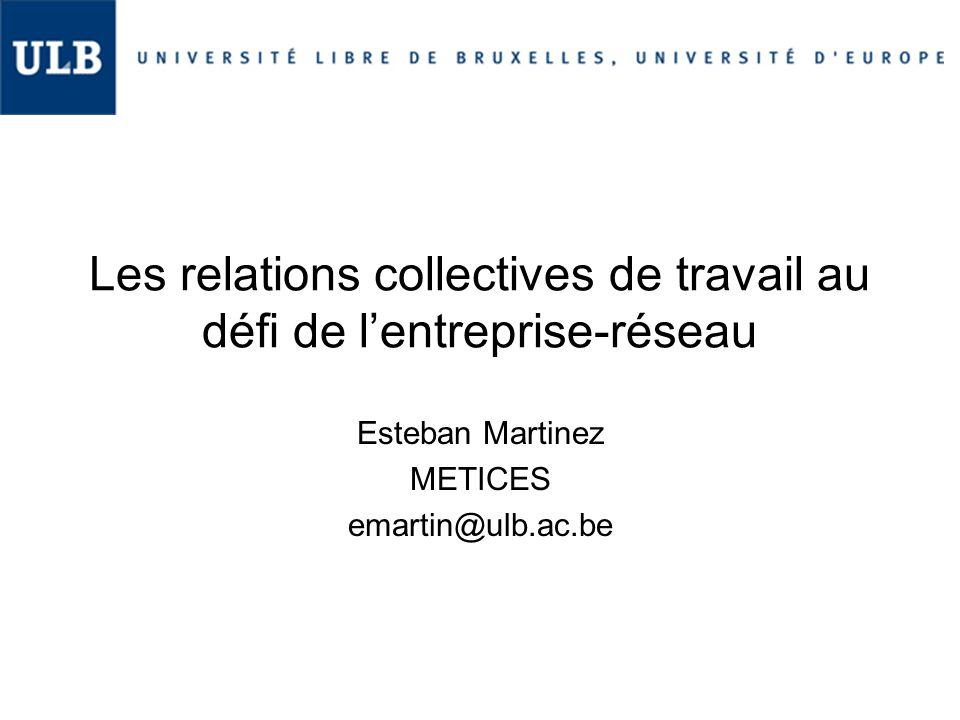 Les relations collectives de travail au défi de l'entreprise-réseau Esteban Martinez METICES emartin@ulb.ac.be