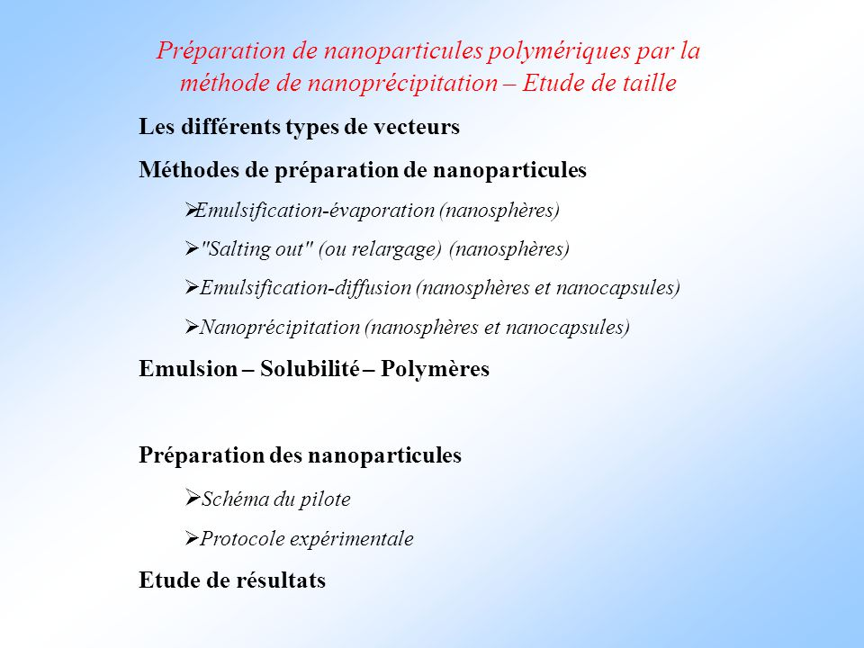 Préparation de nanoparticules polymériques par la méthode de nanoprécipitation – Etude de taille Les différents types de vecteurs Méthodes de préparation de nanoparticules  Emulsification-évaporation (nanosphères)  Salting out (ou relargage) (nanosphères)  Emulsification-diffusion (nanosphères et nanocapsules)  Nanoprécipitation (nanosphères et nanocapsules) Emulsion – Solubilité – Polymères Préparation des nanoparticules  Schéma du pilote  Protocole expérimentale Etude de résultats