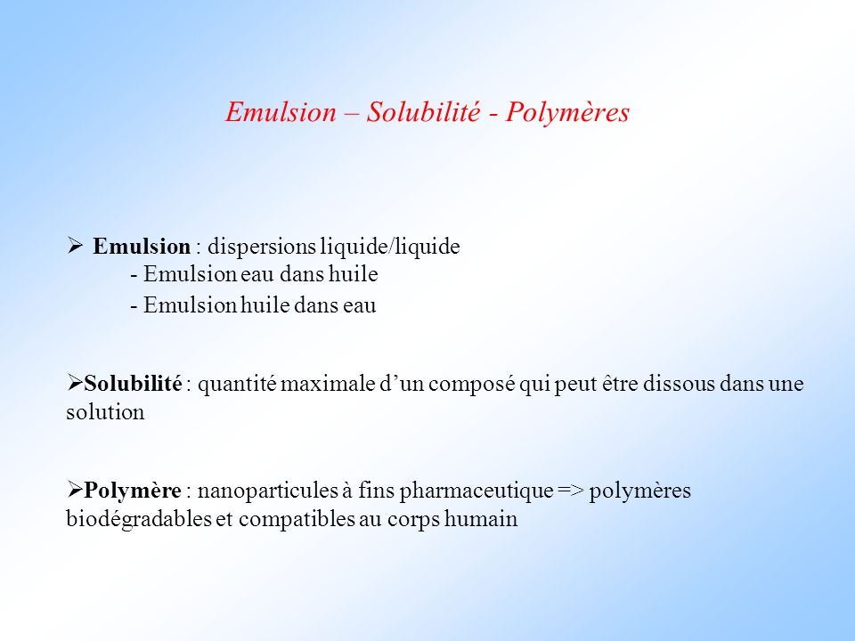 Emulsion – Solubilité - Polymères  Emulsion : dispersions liquide/liquide  Solubilité : quantité maximale d'un composé qui peut être dissous dans une solution  Polymère : nanoparticules à fins pharmaceutique => polymères biodégradables et compatibles au corps humain - Emulsion eau dans huile - Emulsion huile dans eau