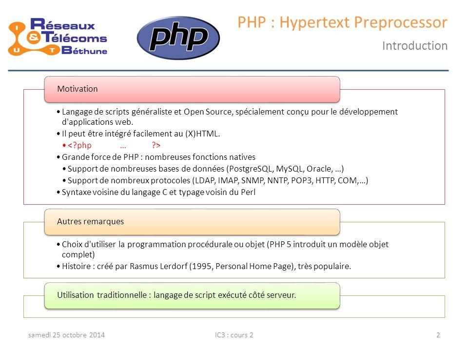 samedi 25 octobre 2014IC3 : cours 13 PHP : Hypertext Preprocessor Architecture 3 tiers L architecture 3 tiers est composée de trois niveaux Couche présentation Couche métier Couche accès aux données !Attention!: « tier » en anglais = niveau/étage Extension du modèle client/serveur = architecture 2 tiers Cas particulier de l'architecture n tiers Niveau 1 client Niveau 1 client Niveau 2 Serveur web Niveau 2 Serveur web Niveau 3 Données Niveau 3 Données HTTP HTML TCP (SQL) HTTP HTML/PHP Exemple d'architecture 3 tiers