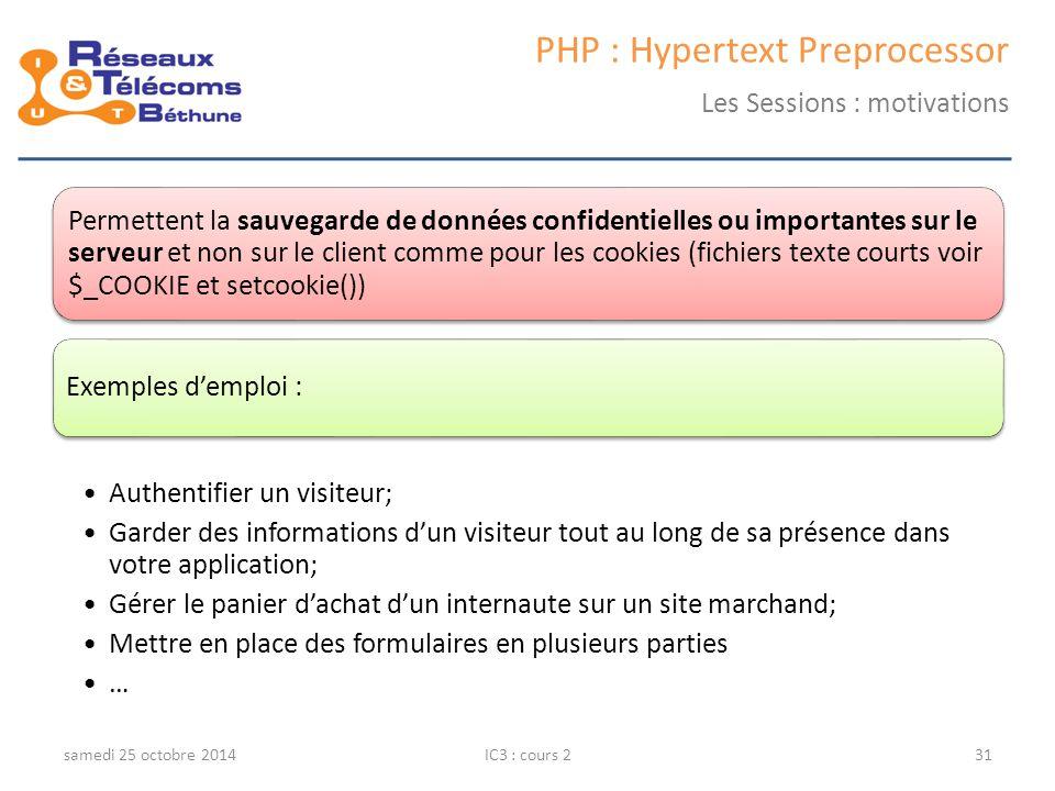 samedi 25 octobre 2014IC3 : cours 231 PHP : Hypertext Preprocessor Les Sessions : motivations Permettent la sauvegarde de données confidentielles ou importantes sur le serveur et non sur le client comme pour les cookies (fichiers texte courts voir $_COOKIE et setcookie()) Exemples d'emploi : Authentifier un visiteur; Garder des informations d'un visiteur tout au long de sa présence dans votre application; Gérer le panier d'achat d'un internaute sur un site marchand; Mettre en place des formulaires en plusieurs parties …