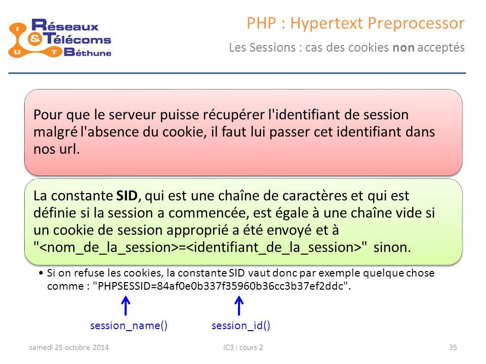 samedi 25 octobre 2014IC3 : cours 235 PHP : Hypertext Preprocessor Les Sessions : cas des cookies non acceptés Pour que le serveur puisse récupérer l identifiant de session malgré l absence du cookie, il faut lui passer cet identifiant dans nos url.