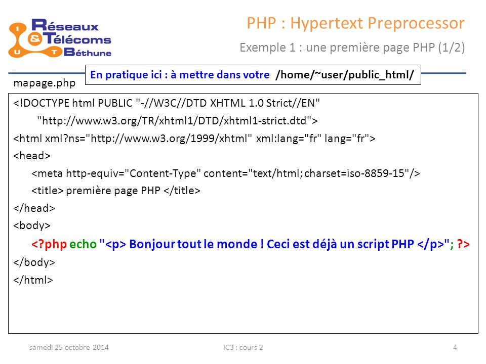 samedi 25 octobre 2014IC3 : cours 24 PHP : Hypertext Preprocessor Exemple 1 : une première page PHP (1/2) <!DOCTYPE html PUBLIC