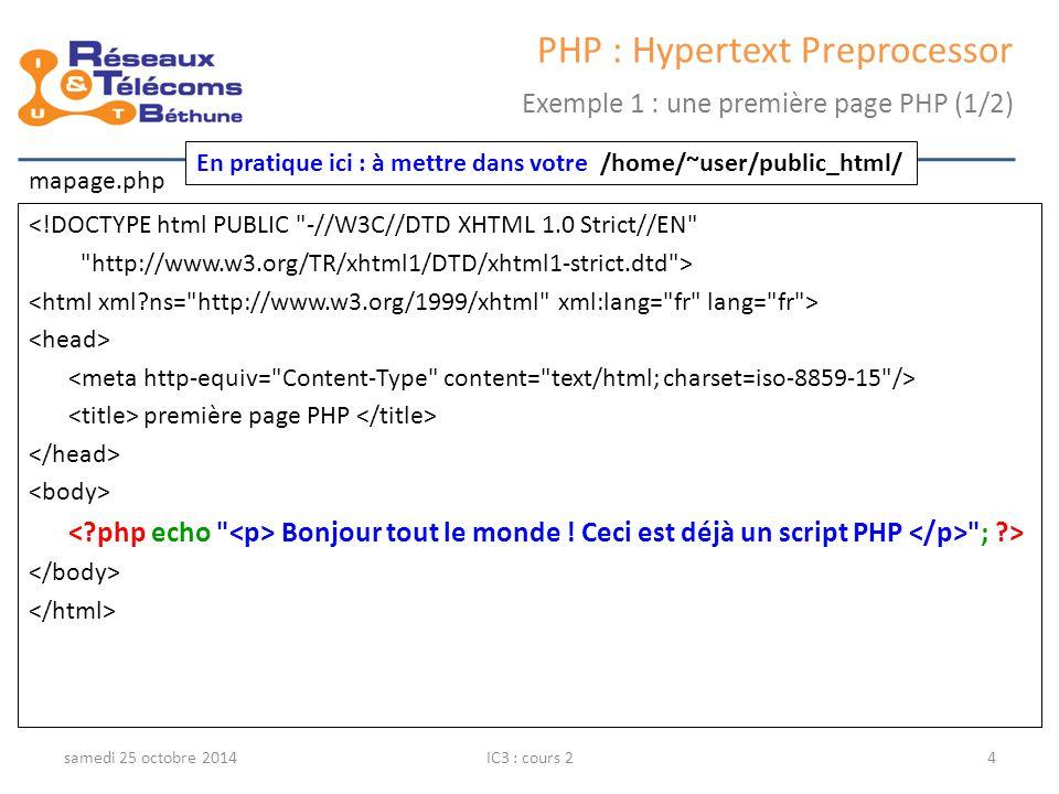 samedi 25 octobre 2014IC3 : cours 15 PHP : Hypertext Preprocessor Exemple 1 : une première page PHP (2/2) Affichage http://iut-gtr2/~user/mapage.php Code source généré (plus de PHP)
