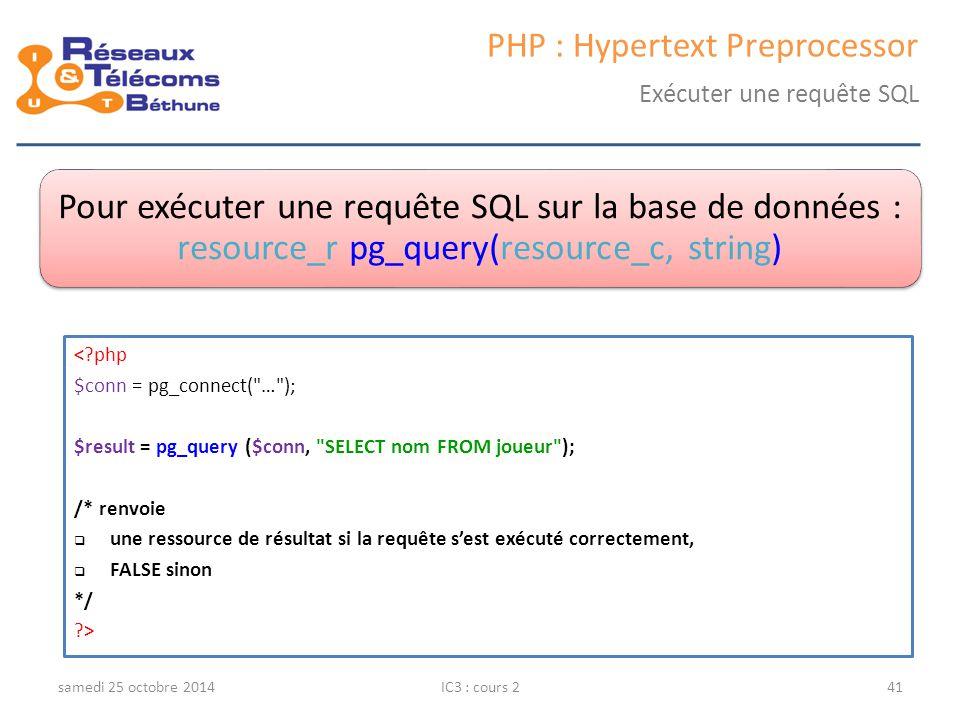 samedi 25 octobre 2014IC3 : cours 241 PHP : Hypertext Preprocessor Exécuter une requête SQL Pour exécuter une requête SQL sur la base de données : res