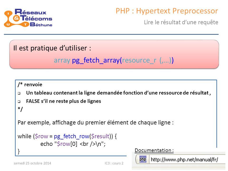 samedi 25 octobre 2014IC3 : cours 242 PHP : Hypertext Preprocessor Lire le résultat d'une requête Il est pratique d'utiliser : array pg_fetch_array(re