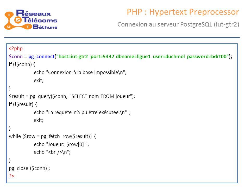 samedi 25 octobre 2014IC3 : cours 244 PHP : Hypertext Preprocessor Connexion au serveur PostgreSQL (iut-gtr2) <?php $conn = pg_connect(