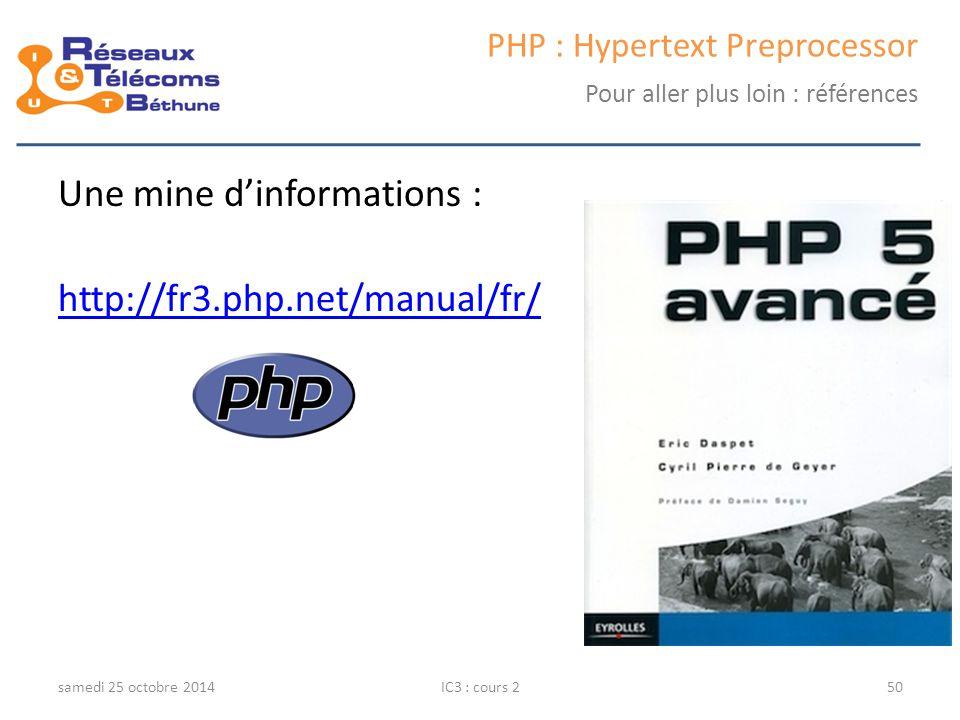 samedi 25 octobre 2014IC3 : cours 250 PHP : Hypertext Preprocessor Pour aller plus loin : références Une mine d'informations : http://fr3.php.net/manu