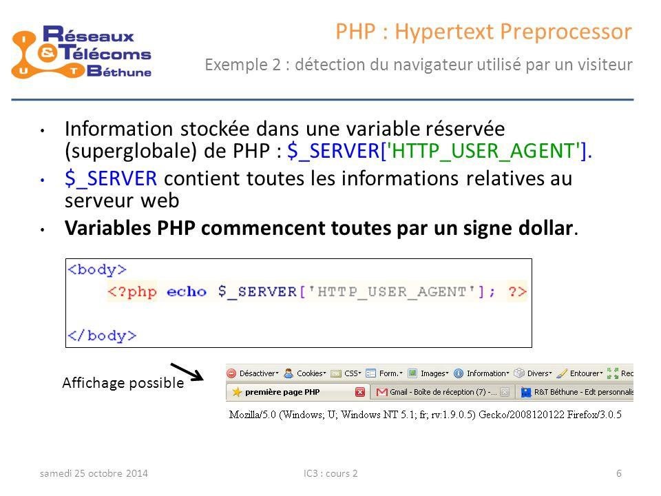 samedi 25 octobre 2014IC3 : cours 17 PHP : Hypertext Preprocessor Exemples de variables prédéfinies VariableDescription $_SERVER[ DOCUMENT_ROOT ]Racine du serveur $_SERVER[ HTTP_ACCEPT_LANGUAGE ]Langage accepté par le navigateur $_SERVER[ HTTP_HOST ]Nom de domaine du serveur $_SERVER[ HTTP_USER_AGENT ]Type de navigateur $_SERVER[ PATH_INFO ]Chemin WEB du script $_SERVER[ PATH_TRANSLATED ]Chemin complet du script $_SERVER[ REQUEST_URI ]Chemin du script $_SERVER[ REMOTE_ADDR ]Adresse IP du client $_SERVER[ REMOTE_PORT ]Port de la requête HTTP $_SERVER[ QUERY_STRING ]Liste des paramètres passés au script $_SERVER[ SERVER_ADDR ]Adresse IP du serveur $_SERVER[ SERVER_ADMIN ]Adresse de l administrateur du serveur $_SERVER[ SERVER_NAME ]Nom local du serveur $_SERVER[ SERVER_SIGNATURE ]Type de serveur $_SERVER[ REQUEST_METHOD ]Méthode d appel du script