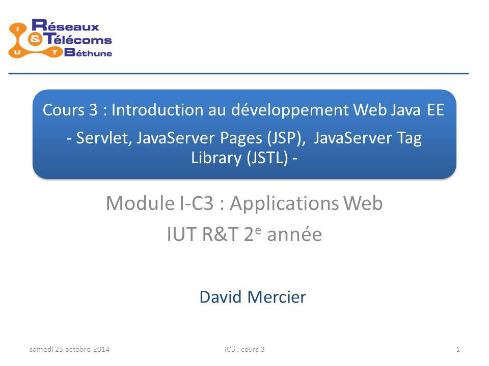 Descriptif application web Java (Web Component) Web Component application Web (*.html, *.jsp, servlets, …) archivée dans un.jar (.war) paramétrée dans le fichier WEB-INF/web.xml installée dans le répertoire webapps du serveur web JavaEE Structure d'un.war (Web Application Archive) *.html, *.png, *.jsp, … WEB-INF/web.xml Fichier de déploiement : paramétrage des servlets, types MIME additionnels, … WEB-INF/classes/.class des servlets et des classes (JavaBean, …) ressources additionnelles … WEB-INF/lib/.jar additionnels provenant de tierce parties (comme des drivers JDBC, TagLib (jsf, …), … WEB-INF/tlds/.tld décrivant les TagLibs samedi 25 octobre 2014IC3 : cours 32