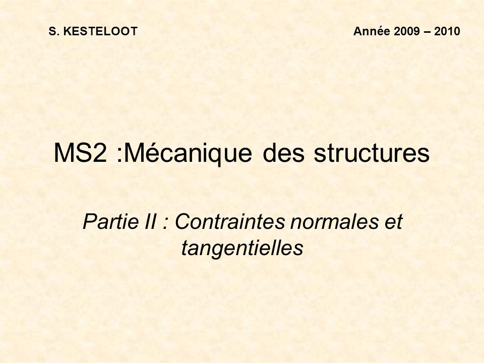 MS2 :Mécanique des structures Partie II : Contraintes normales et tangentielles Année 2009 – 2010S. KESTELOOT