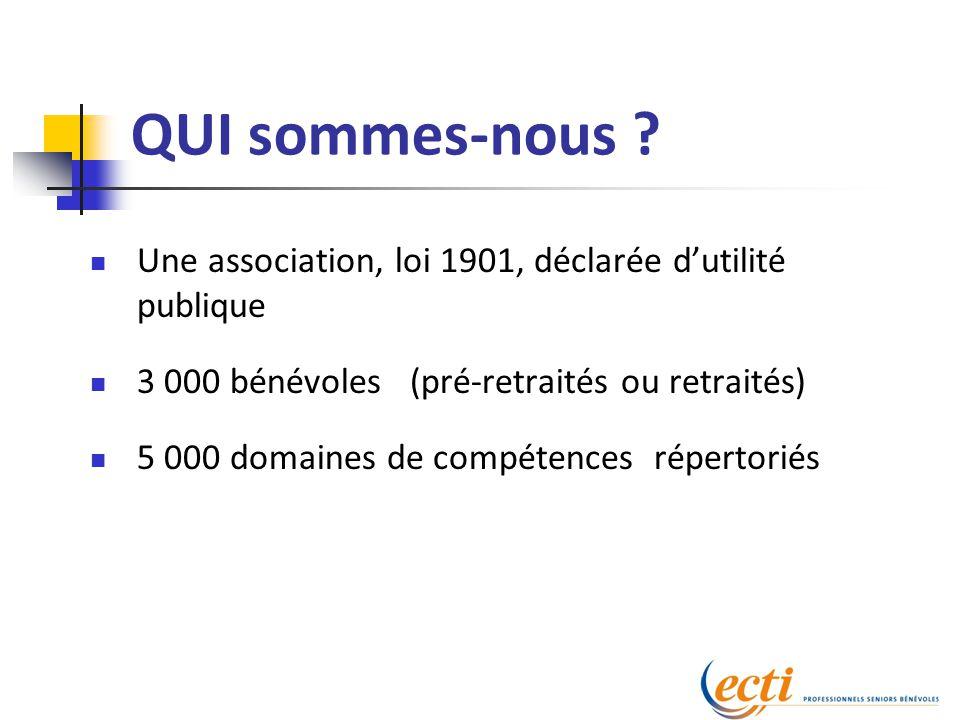 QUI sommes-nous ? Une association, loi 1901, déclarée d'utilité publique 3 000 bénévoles (pré-retraités ou retraités) 5 000 domaines de compétences ré