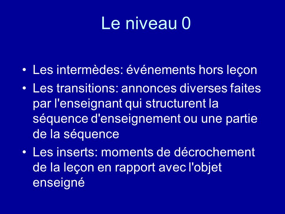Le niveau 0 Les intermèdes: événements hors leçon Les transitions: annonces diverses faites par l'enseignant qui structurent la séquence d'enseignemen