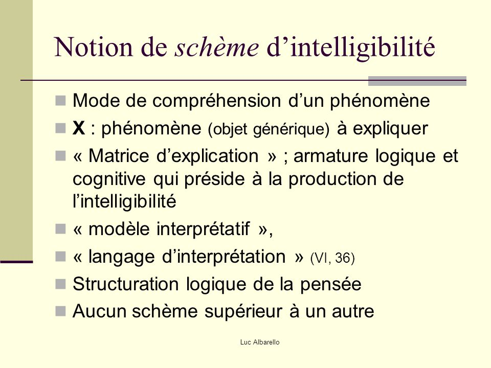 Luc Albarello Schème dialectique (6) Contradiction interne dans un système (Hegel, Marx) X = résultante d'une tension entre deux termes indissociables et opposés (vie et mort, ordre et désordre, classe opprimée et classe dominante) Recherche … d'une structure antagonique, d'un rapport d'opposition Phénomène = « moment dans un devenir » Lois de la dialectique (Marx) (IS, 50) Interpénétration des contraires Transformation de la quantité en qualité