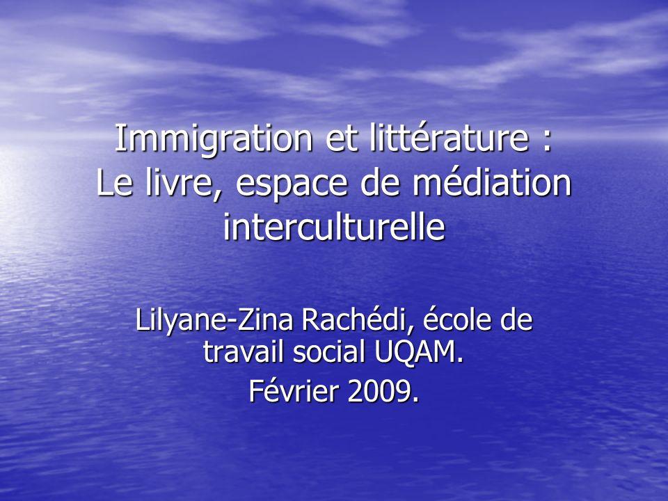 Immigration et littérature : Le livre, espace de médiation interculturelle Lilyane-Zina Rachédi, école de travail social UQAM.
