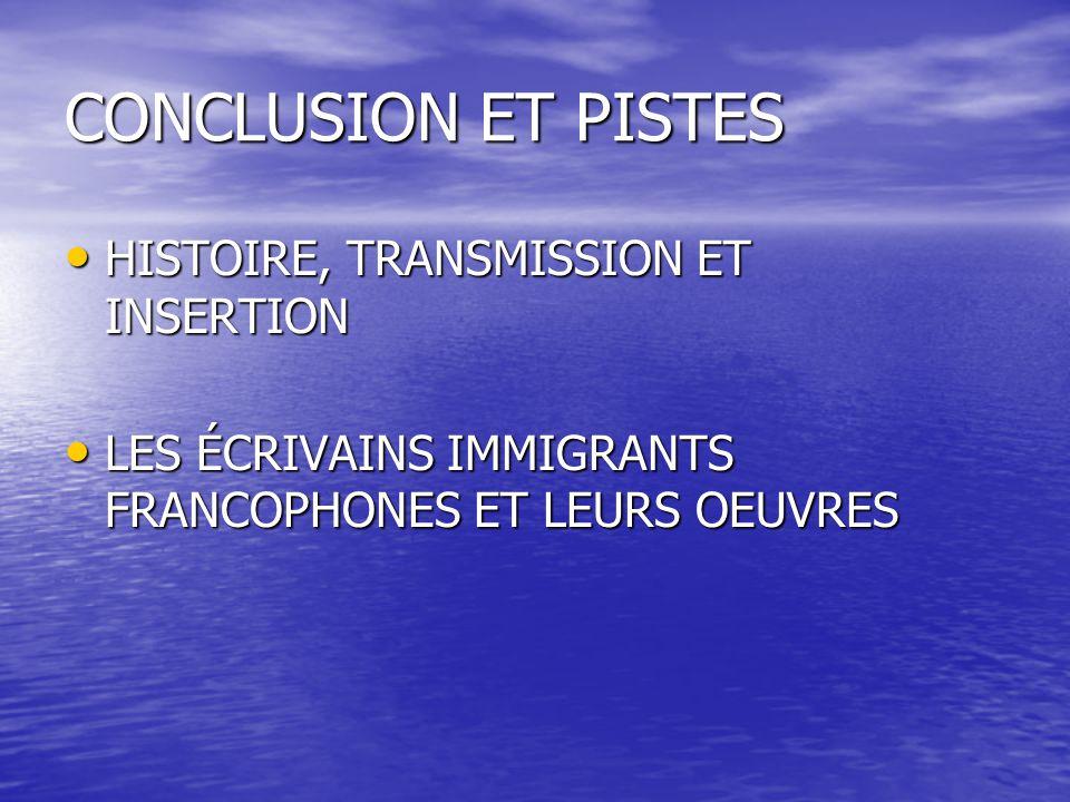 CONCLUSION ET PISTES HISTOIRE, TRANSMISSION ET INSERTION HISTOIRE, TRANSMISSION ET INSERTION LES ÉCRIVAINS IMMIGRANTS FRANCOPHONES ET LEURS OEUVRES LES ÉCRIVAINS IMMIGRANTS FRANCOPHONES ET LEURS OEUVRES