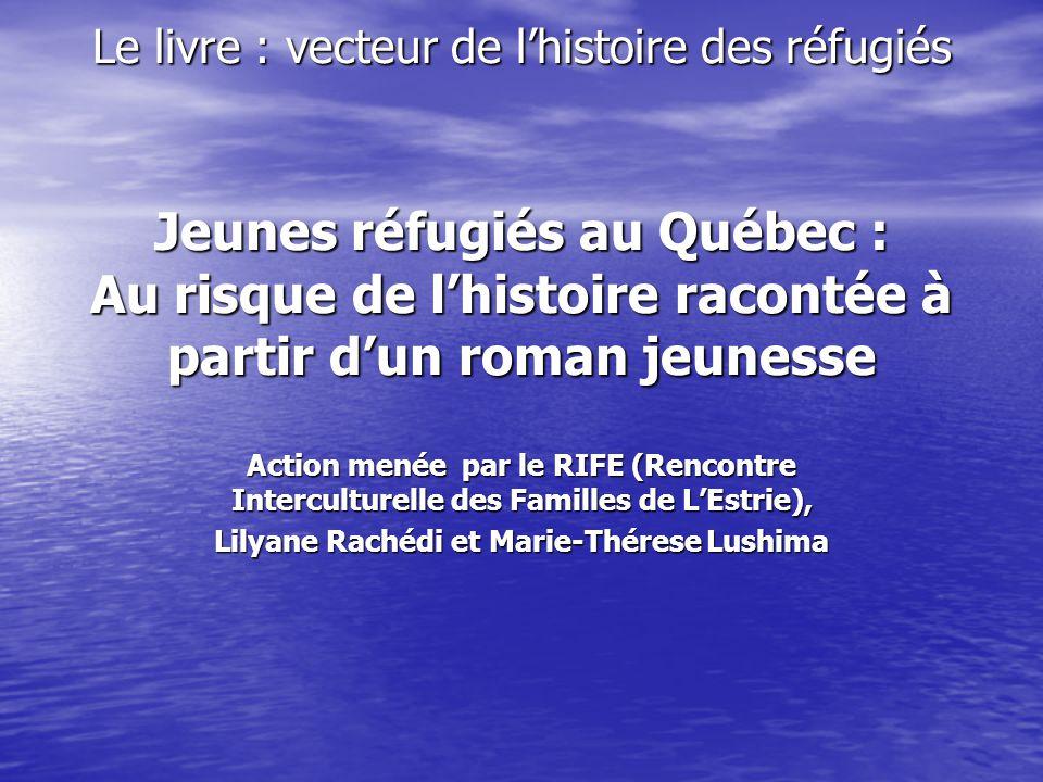 Le livre : vecteur de l'histoire des réfugiés Jeunes réfugiés au Québec : Au risque de l'histoire racontée à partir d'un roman jeunesse Action menée par le RIFE (Rencontre Interculturelle des Familles de L'Estrie), Lilyane Rachédi et Marie-Thérese Lushima