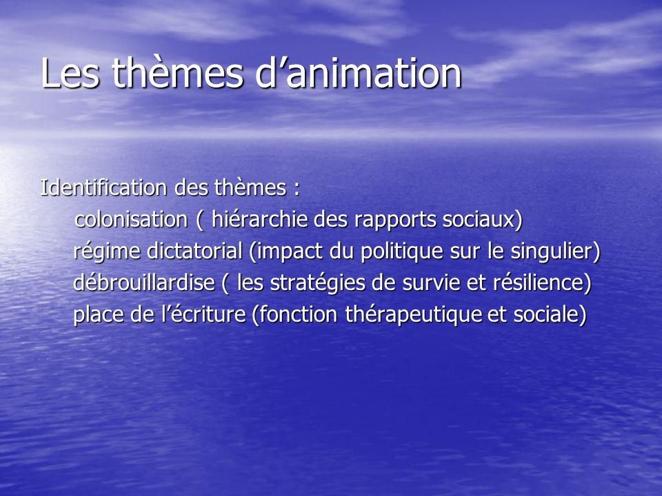 Les thèmes d'animation Identification des thèmes : colonisation ( hiérarchie des rapports sociaux) régime dictatorial (impact du politique sur le singulier) débrouillardise ( les stratégies de survie et résilience) place de l'écriture (fonction thérapeutique et sociale)