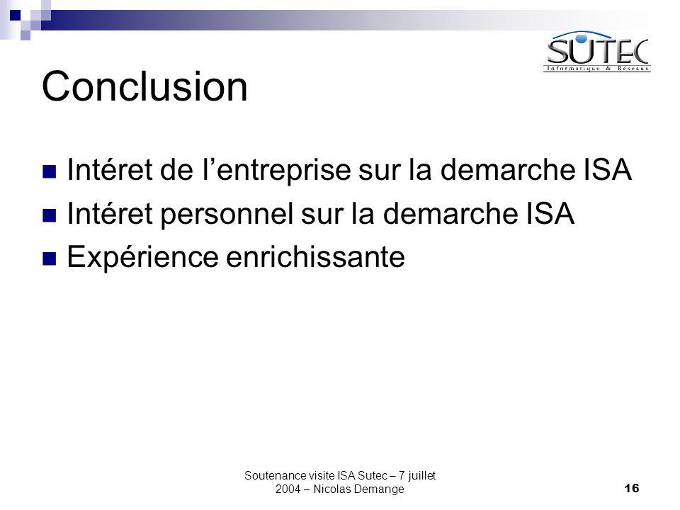 Soutenance visite ISA Sutec – 7 juillet 2004 – Nicolas Demange16 Conclusion Intéret de l'entreprise sur la demarche ISA Intéret personnel sur la demarche ISA Expérience enrichissante