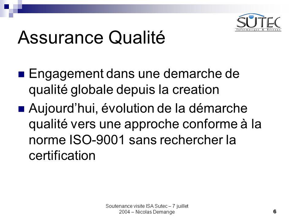 Soutenance visite ISA Sutec – 7 juillet 2004 – Nicolas Demange6 Assurance Qualité Engagement dans une demarche de qualité globale depuis la creation Aujourd'hui, évolution de la démarche qualité vers une approche conforme à la norme ISO-9001 sans rechercher la certification