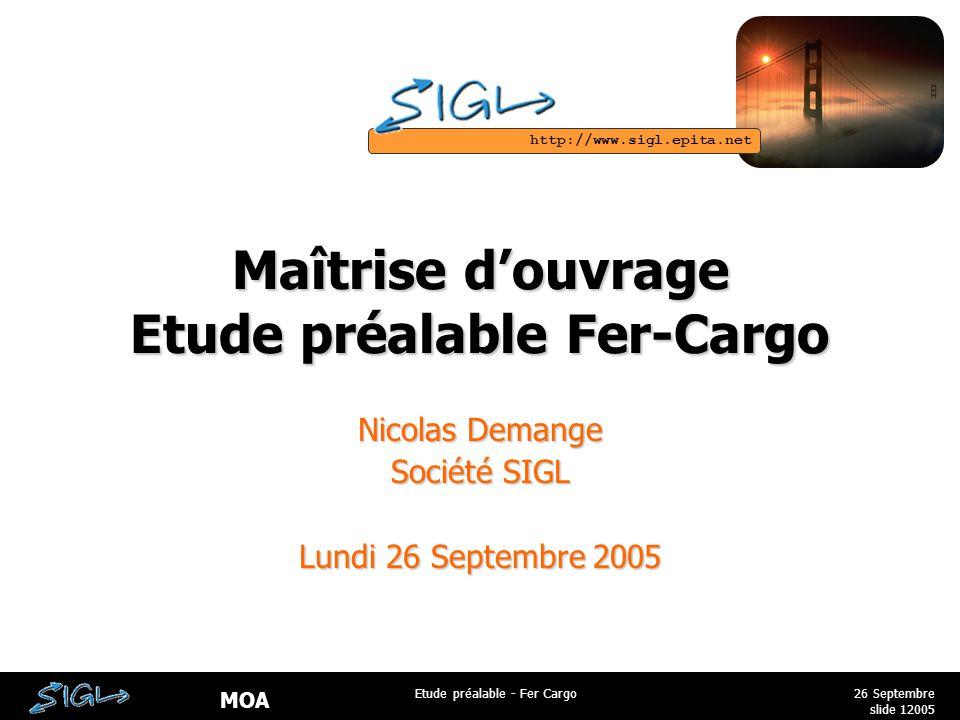http://www.sigl.epita.net MOA 26 Septembre 2005 Etude préalable - Fer Cargo slide 1 Maîtrise d'ouvrage Etude préalable Fer-Cargo Nicolas Demange Société SIGL Lundi 26 Septembre 2005