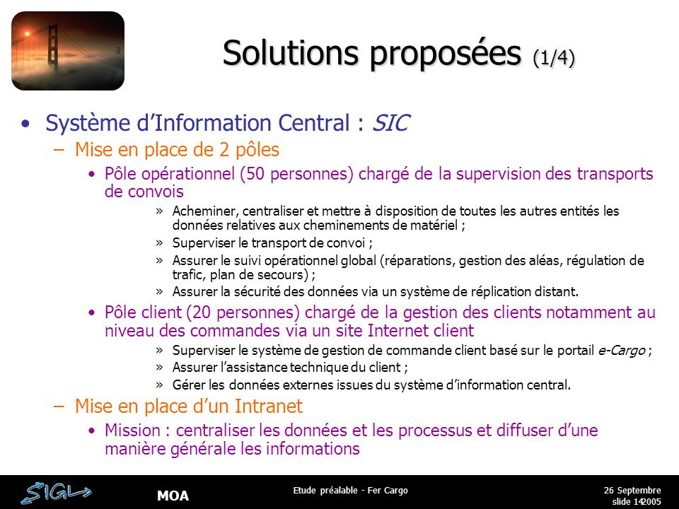 MOA 26 Septembre 2005 Etude préalable - Fer Cargo slide 14 Solutions proposées (1/4) Système d'Information Central : SIC –Mise en place de 2 pôles Pôl