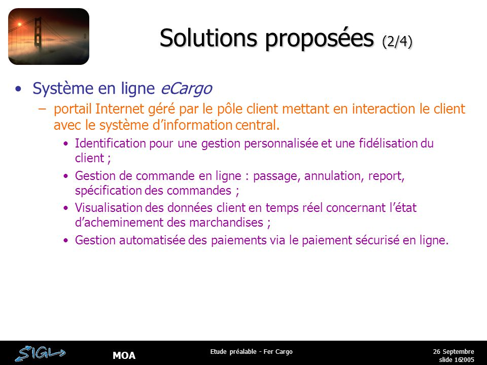MOA 26 Septembre 2005 Etude préalable - Fer Cargo slide 16 Solutions proposées (2/4) Système en ligne eCargo –portail Internet géré par le pôle client mettant en interaction le client avec le système d'information central.