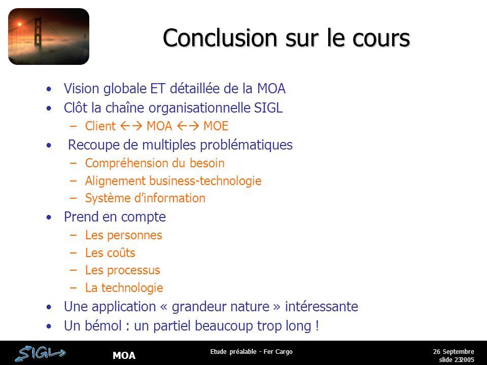 MOA 26 Septembre 2005 Etude préalable - Fer Cargo slide 23 Conclusion sur le cours Vision globale ET détaillée de la MOA Clôt la chaîne organisationne