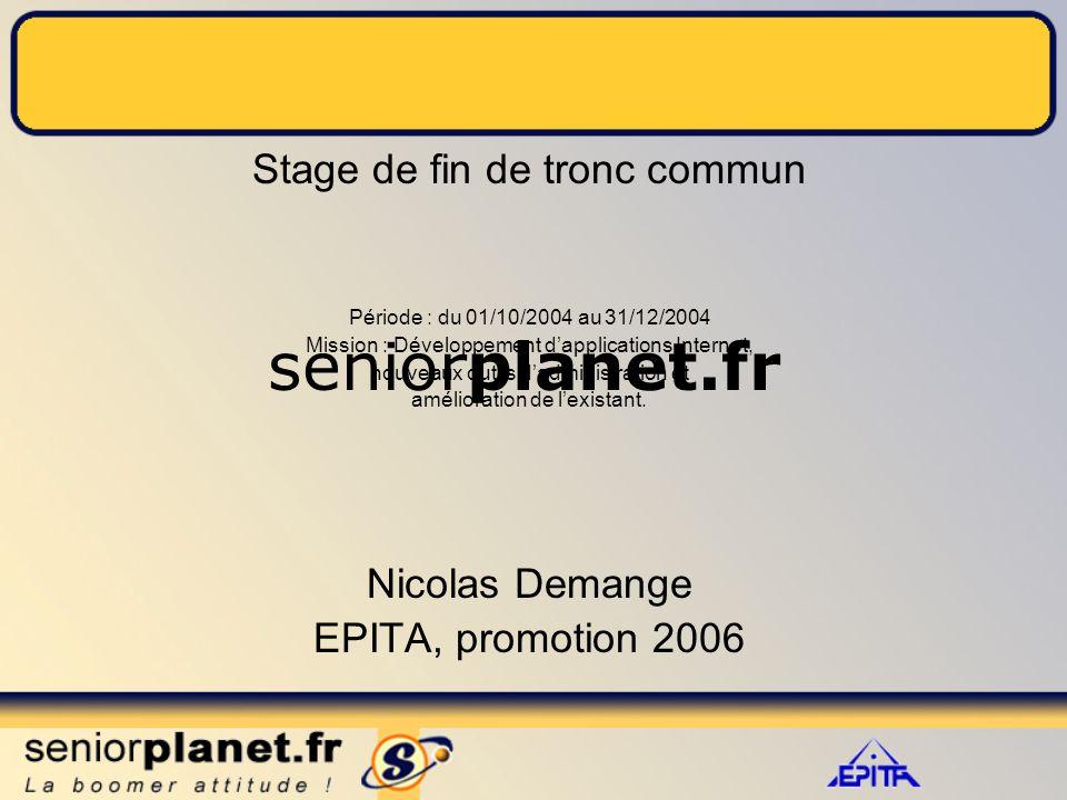 seniorplanet.fr Stage de fin de tronc commun Période : du 01/10/2004 au 31/12/2004 Mission : Développement d'applications Internet, nouveaux outils d'administration et amélioration de l'existant.
