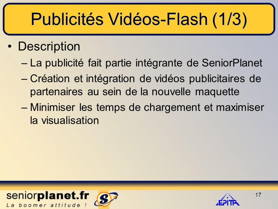 17 Publicités Vidéos-Flash (1/3) Description –La publicité fait partie intégrante de SeniorPlanet –Création et intégration de vidéos publicitaires de partenaires au sein de la nouvelle maquette –Minimiser les temps de chargement et maximiser la visualisation