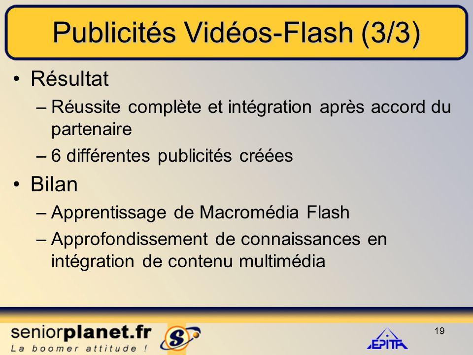 19 Publicités Vidéos-Flash (3/3) Résultat –Réussite complète et intégration après accord du partenaire –6 différentes publicités créées Bilan –Apprentissage de Macromédia Flash –Approfondissement de connaissances en intégration de contenu multimédia
