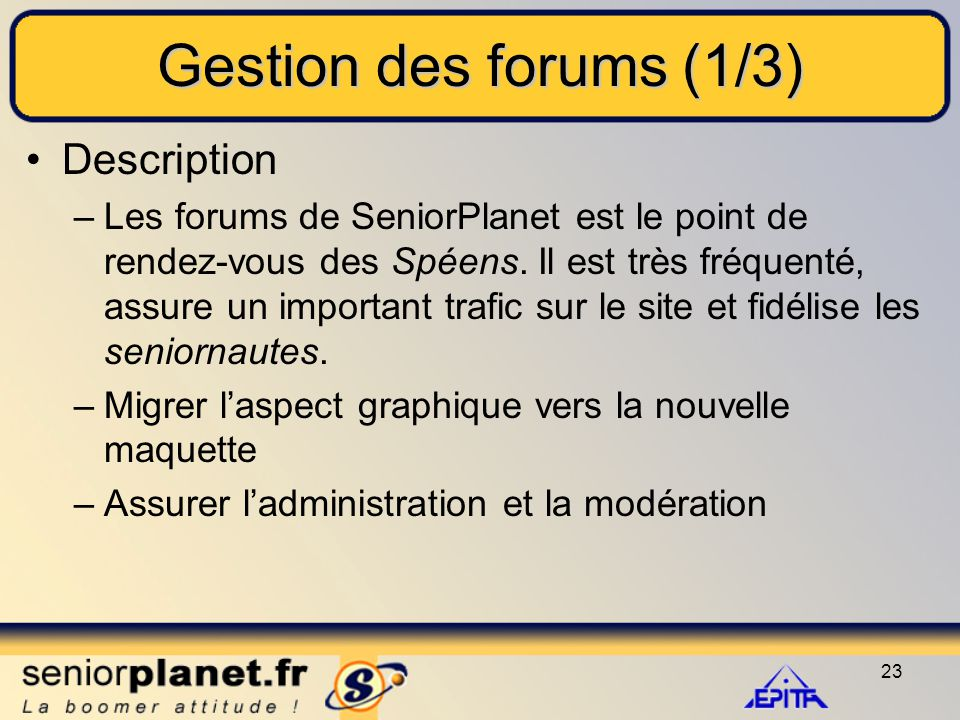 23 Gestion des forums (1/3) Description –Les forums de SeniorPlanet est le point de rendez-vous des Spéens.