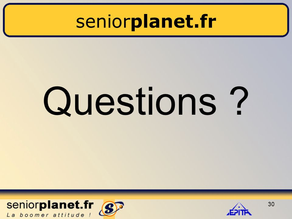 30 seniorplanet.fr Questions ?