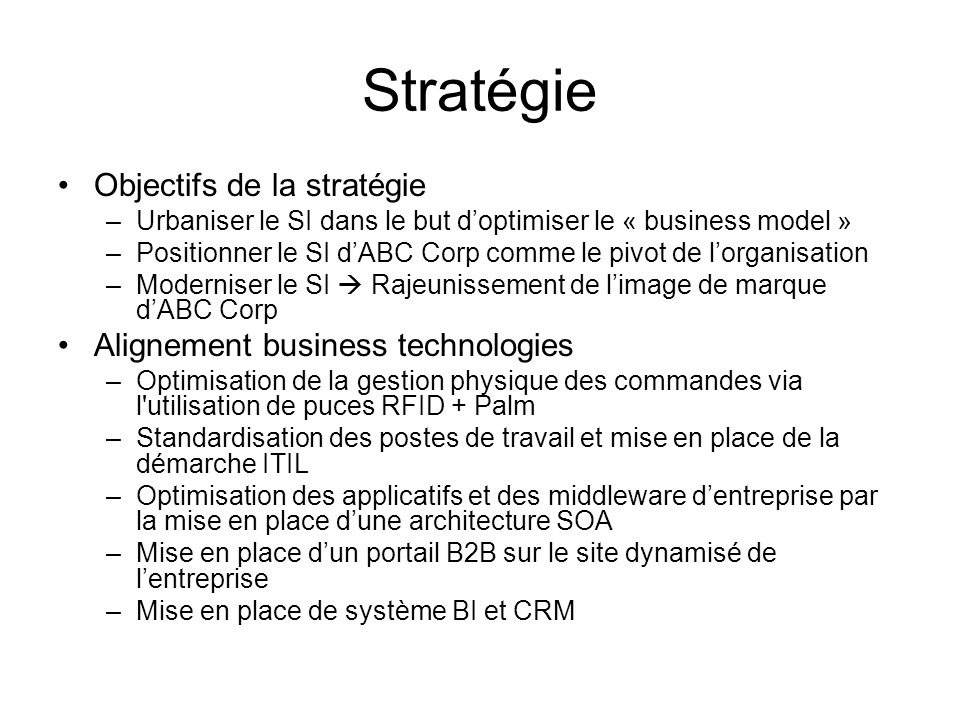 Stratégie Objectifs de la stratégie –Urbaniser le SI dans le but d'optimiser le « business model » –Positionner le SI d'ABC Corp comme le pivot de l'o