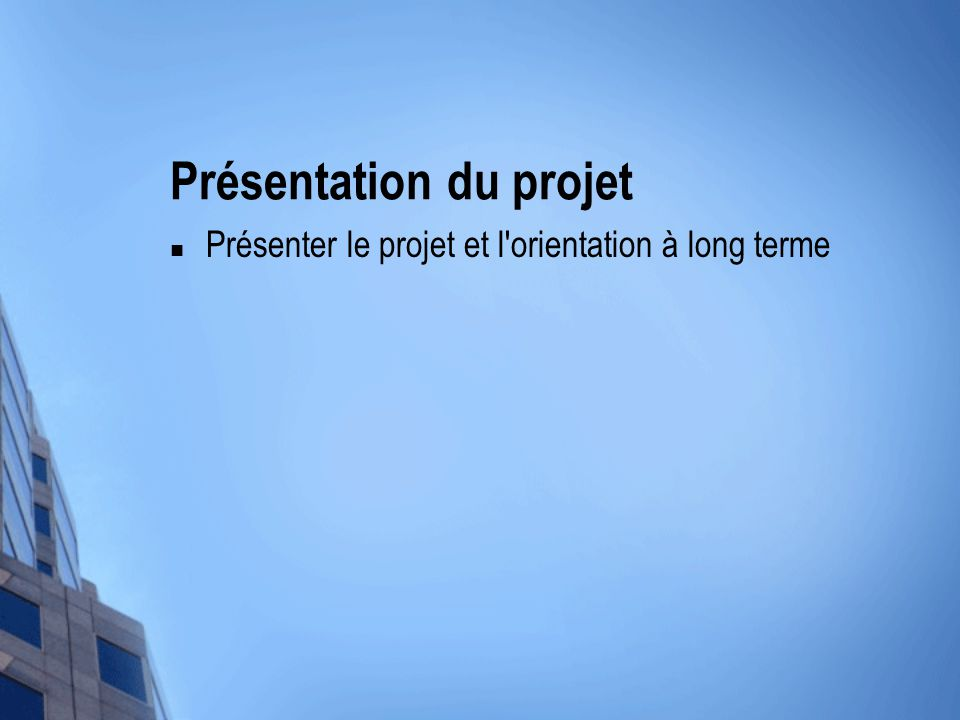 Présentation du projet Présenter le projet et l orientation à long terme